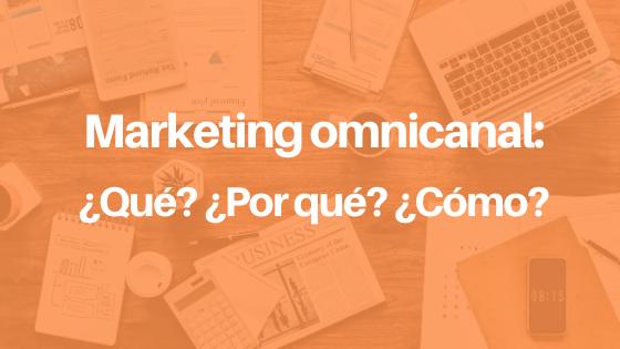 Marketing omnicanal: ¿Qué? ¿Por qué? ¿Cómo?